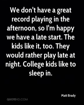We don't have a great record playing in the afternoon, so I'm happy we have a late start. The kids like it, too. They would rather play late at night. College kids like to sleep in.