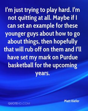 Matt Kiefer  - I'm just trying to play hard. I'm not quitting at all. Maybe if I can set an example for these younger guys about how to go about things, then hopefully that will rub off on them and I'll have set my mark on Purdue basketball for the upcoming years.