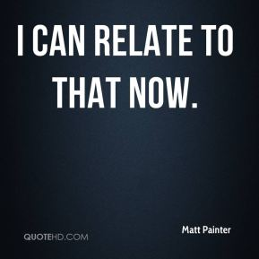 Matt Painter  - I can relate to that now.