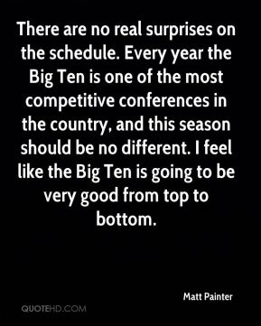 Matt Painter  - There are no real surprises on the schedule. Every year the Big Ten is one of the most competitive conferences in the country, and this season should be no different. I feel like the Big Ten is going to be very good from top to bottom.