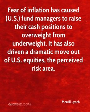 Merrill Lynch  - Fear of inflation has caused (U.S.) fund managers to raise their cash positions to overweight from underweight. It has also driven a dramatic move out of U.S. equities, the perceived risk area.