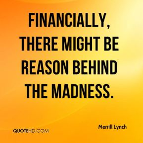 Merrill Lynch  - Financially, there might be reason behind the madness.