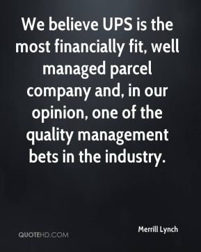 Merrill Lynch  - We believe UPS is the most financially fit, well managed parcel company and, in our opinion, one of the quality management bets in the industry.