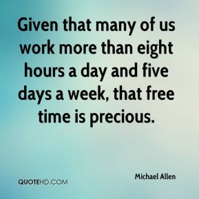 Michael Allen  - Given that many of us work more than eight hours a day and five days a week, that free time is precious.