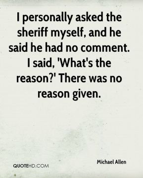 I personally asked the sheriff myself, and he said he had no comment. I said, 'What's the reason?' There was no reason given.