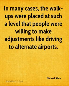 Michael Allen  - In many cases, the walk-ups were placed at such a level that people were willing to make adjustments like driving to alternate airports.