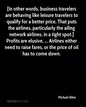 [In other words, business travelers are behaving like leisure travelers to qualify for a better price. That puts the airlines, particularly the ailing network airlines, in a tight spot.] Profits are elusive, ... Airlines either need to raise fares, or the price of oil has to come down.
