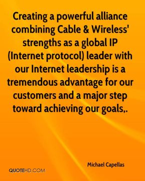 Michael Capellas  - Creating a powerful alliance combining Cable & Wireless' strengths as a global IP (Internet protocol) leader with our Internet leadership is a tremendous advantage for our customers and a major step toward achieving our goals.