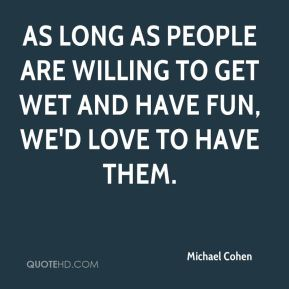 Michael Cohen  - As long as people are willing to get wet and have fun, we'd love to have them.