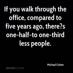 If you walk through the office, compared to five years ago, there?s one-half-to one-third less people.