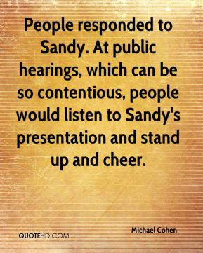Michael Cohen  - People responded to Sandy. At public hearings, which can be so contentious, people would listen to Sandy's presentation and stand up and cheer.