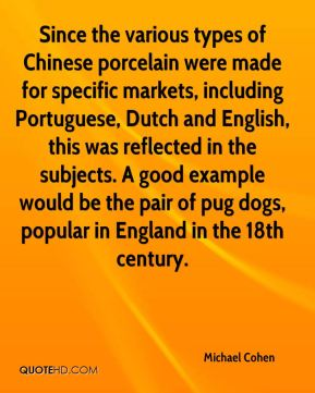 Michael Cohen  - Since the various types of Chinese porcelain were made for specific markets, including Portuguese, Dutch and English, this was reflected in the subjects. A good example would be the pair of pug dogs, popular in England in the 18th century.