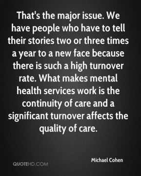 That's the major issue. We have people who have to tell their stories two or three times a year to a new face because there is such a high turnover rate. What makes mental health services work is the continuity of care and a significant turnover affects the quality of care.