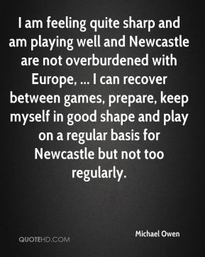 I am feeling quite sharp and am playing well and Newcastle are not overburdened with Europe, ... I can recover between games, prepare, keep myself in good shape and play on a regular basis for Newcastle but not too regularly.