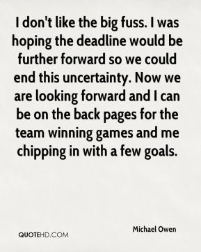 I don't like the big fuss. I was hoping the deadline would be further forward so we could end this uncertainty. Now we are looking forward and I can be on the back pages for the team winning games and me chipping in with a few goals.
