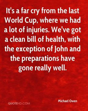 It's a far cry from the last World Cup, where we had a lot of injuries. We've got a clean bill of health, with the exception of John and the preparations have gone really well.