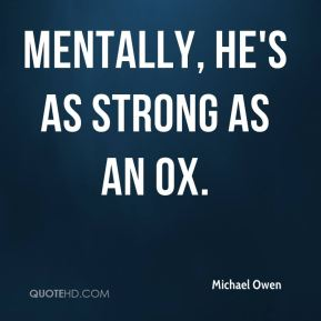 Mentally, he's as strong as an ox.