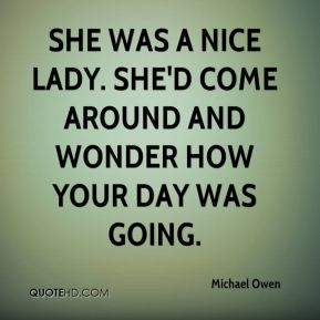 She was a nice lady. She'd come around and wonder how your day was going.