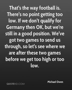 That's the way football is. There's no point getting too low. If we don't qualify for Germany then OK, but we're still in a good position. We've got two games to send us through, so let's see where we are after these two games before we get too high or too low.