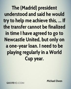 The (Madrid) president understood and said he would try to help me achieve this, ... If the transfer cannot be finalized in time I have agreed to go to Newcastle United, but only on a one-year loan. I need to be playing regularly in a World Cup year.
