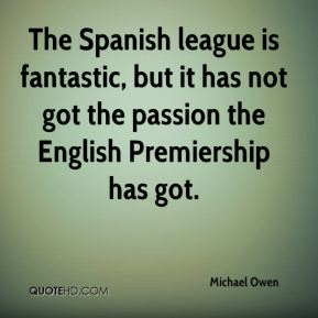 The Spanish league is fantastic, but it has not got the passion the English Premiership has got.