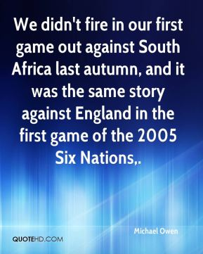 We didn't fire in our first game out against South Africa last autumn, and it was the same story against England in the first game of the 2005 Six Nations.
