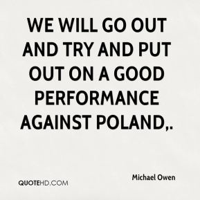 We will go out and try and put out on a good performance against Poland.