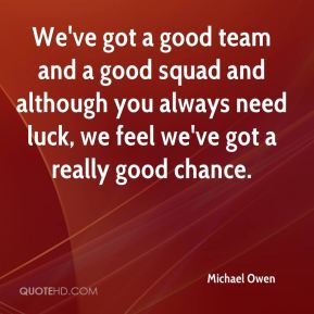 We've got a good team and a good squad and although you always need luck, we feel we've got a really good chance.