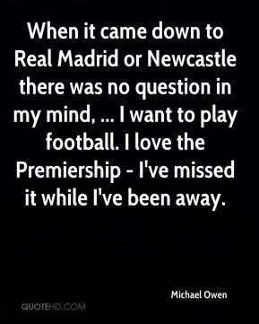 When it came down to Real Madrid or Newcastle there was no question in my mind, ... I want to play football. I love the Premiership - I've missed it while I've been away.