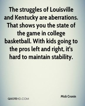 Mick Cronin  - The struggles of Louisville and Kentucky are aberrations. That shows you the state of the game in college basketball. With kids going to the pros left and right, it's hard to maintain stability.
