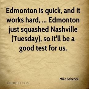 Mike Babcock  - Edmonton is quick, and it works hard, ... Edmonton just squashed Nashville (Tuesday), so it'll be a good test for us.