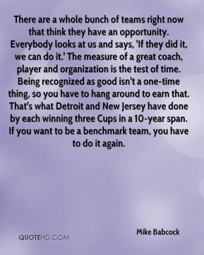 Mike Babcock  - There are a whole bunch of teams right now that think they have an opportunity. Everybody looks at us and says, 'If they did it, we can do it.' The measure of a great coach, player and organization is the test of time. Being recognized as good isn't a one-time thing, so you have to hang around to earn that. That's what Detroit and New Jersey have done by each winning three Cups in a 10-year span. If you want to be a benchmark team, you have to do it again.