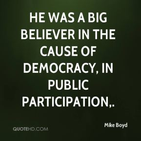 He was a big believer in the cause of democracy, in public participation.