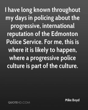 I have long known throughout my days in policing about the progressive, international reputation of the Edmonton Police Service. For me, this is where it is likely to happen, where a progressive police culture is part of the culture.