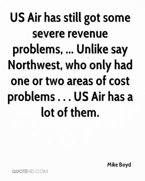 US Air has still got some severe revenue problems, ... Unlike say Northwest, who only had one or two areas of cost problems . . . US Air has a lot of them.
