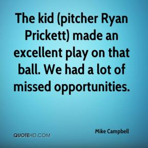 Mike Campbell  - The kid (pitcher Ryan Prickett) made an excellent play on that ball. We had a lot of missed opportunities.