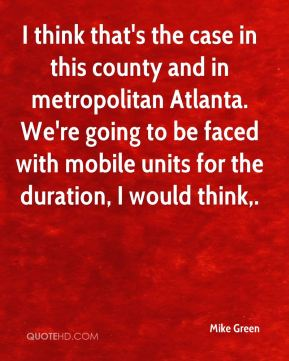 Mike Green  - I think that's the case in this county and in metropolitan Atlanta. We're going to be faced with mobile units for the duration, I would think.
