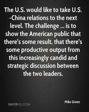Mike Green  - The U.S. would like to take U.S.-China relations to the next level. The challenge ... is to show the American public that there's some result, that there's some productive output from this increasingly candid and strategic discussion between the two leaders.