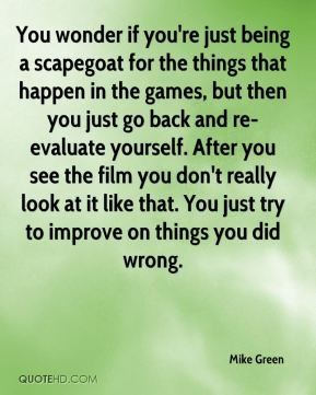 Mike Green  - You wonder if you're just being a scapegoat for the things that happen in the games, but then you just go back and re-evaluate yourself. After you see the film you don't really look at it like that. You just try to improve on things you did wrong.