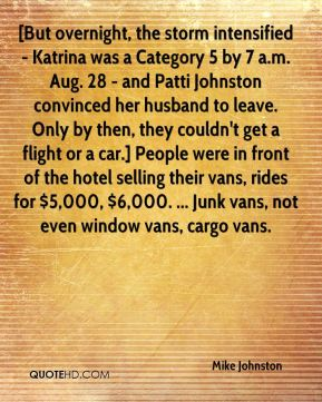 [But overnight, the storm intensified - Katrina was a Category 5 by 7 a.m. Aug. 28 - and Patti Johnston convinced her husband to leave. Only by then, they couldn't get a flight or a car.] People were in front of the hotel selling their vans, rides for $5,000, $6,000. ... Junk vans, not even window vans, cargo vans.