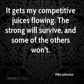 Mike Johnston  - It gets my competitive juices flowing. The strong will survive, and some of the others won't.