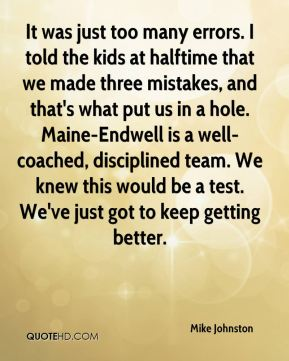 Mike Johnston  - It was just too many errors. I told the kids at halftime that we made three mistakes, and that's what put us in a hole. Maine-Endwell is a well-coached, disciplined team. We knew this would be a test. We've just got to keep getting better.