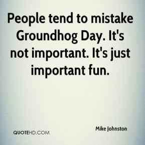 People tend to mistake Groundhog Day. It's not important. It's just important fun.