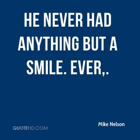 He never had anything but a smile. Ever.