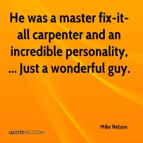 He was a master fix-it-all carpenter and an incredible personality, ... Just a wonderful guy.