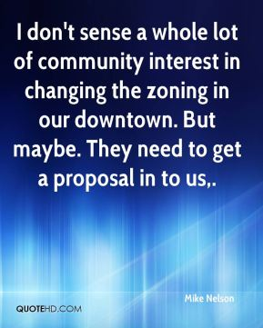 I don't sense a whole lot of community interest in changing the zoning in our downtown. But maybe. They need to get a proposal in to us.