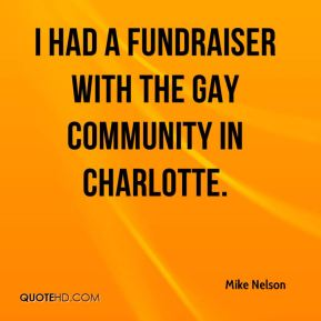 Mike Nelson  - I had a fundraiser with the gay community in Charlotte.
