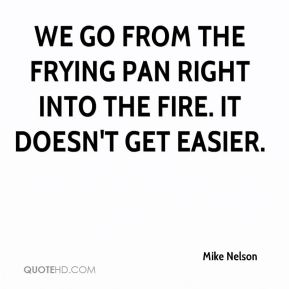 We go from the frying pan right into the fire. It doesn't get easier.