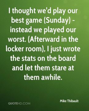 Mike Thibault  - I thought we'd play our best game (Sunday) - instead we played our worst. (Afterward in the locker room), I just wrote the stats on the board and let them stare at them awhile.