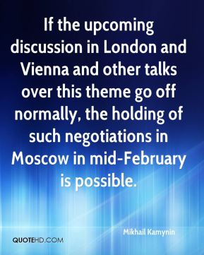 If the upcoming discussion in London and Vienna and other talks over this theme go off normally, the holding of such negotiations in Moscow in mid-February is possible.